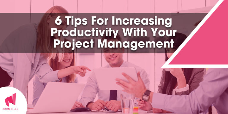 6 Tips For Increasing Productivity With Your Project Management